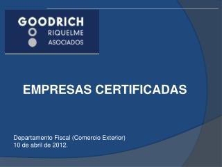 EMPRESAS CERTIFICADAS       Departamento Fiscal Comercio Exterior 10 de abril de 2012.