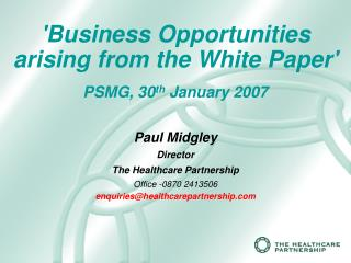 Business Opportunities arising from the White Paper  PSMG, 30th January 2007  Paul Midgley Director  The Healthcare Part