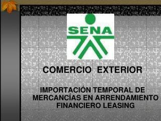 COMERCIO  EXTERIOR  IMPORTACI N TEMPORAL DE MERCANC AS EN ARRENDAMIENTO FINANCIERO LEASING