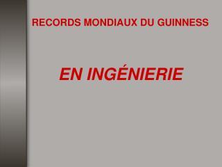 RECORDS MONDIAUX DU GUINNESS    EN ING NIERIE