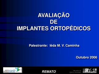 AVALIA  O  DE  IMPLANTES ORTOP DICOS    Palestrante:  I da M. V. Caminha