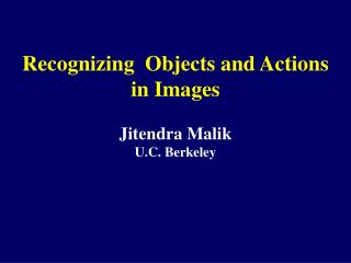 Recognizing  Objects and Actions in Images  Jitendra Malik  U.C. Berkeley