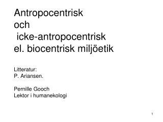 Antropocentrisk  och  icke-antropocentrisk el. biocentrisk milj etik  Litteratur:  P. Ariansen.   Pernille Gooch Lektor