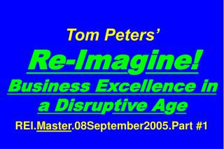 Tom Peters     Re-Imagine Business Excellence in a Disruptive Age  REI.Master.08September2005.Part 1