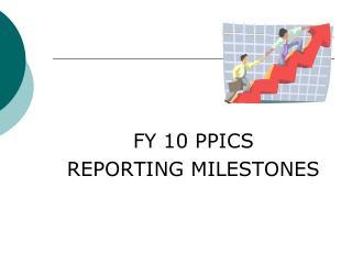 FY 10 PPICS  REPORTING MILESTONES