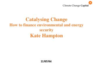 Catalysing Change How to finance environmental and energy security Kate Hampton