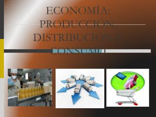 ECONOM A: PRODUCCI N, DISTRIBUCI N Y CONSUMO
