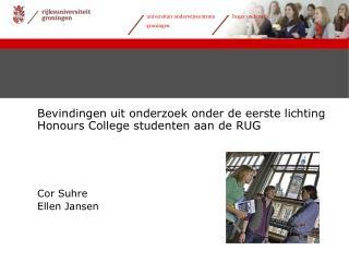 Bevindingen uit onderzoek onder de eerste lichting Honours College studenten aan de RUG       Cor Suhre Ellen Jansen