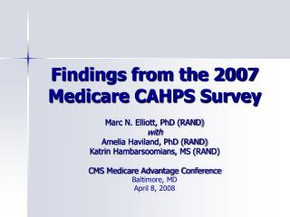 Findings from the 2007 Medicare CAHPS Survey  Marc N. Elliott, PhD RAND with Amelia Haviland, PhD RAND Katrin Hambarsoom