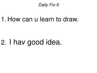 Daily Fix-It  How can u learn to draw.   I hav good idea.