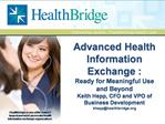 Advanced Health Information Exchange : Ready for Meaningful Use and Beyond Keith Hepp, CFO and VPO of Business Developme