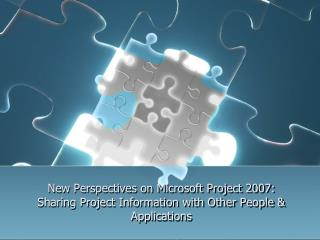New Perspectives on Microsoft Project 2007:  Sharing Project Information with Other People  Applications