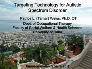 Targeting Technology for Autistic Spectrum Disorder  Patrice L. Tamar Weiss, Ph.D, OT Dept. of Occupational Therapy Facu
