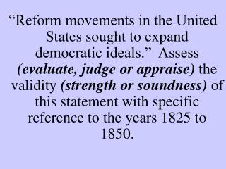 Reform movements in the United States sought to expand democratic ideals.   Assess evaluate, judge or appraise the vali