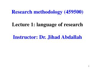 Research methodology 459500  Lecture 1: language of research  Instructor: Dr. Jihad Abdallah
