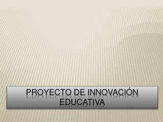 PROYECTO DE INNOVACI N EDUCATIVA