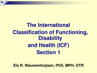 The International   Classification of Functioning, Disability  and Health ICF Section 1  Els R. Nieuwenhuijsen, PhD, MPH
