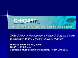 Telfer School of Management s Research Support Centre  presentation of the C-FOAM Research Network  Tuesday, February 5t