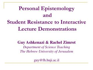 Personal Epistemology  and Student Resistance to Interactive  Lecture Demonstrations   Guy Ashkenazi  Rachel Zimrot Depa