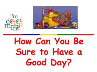How Can You Be Sure to Have a Good Day