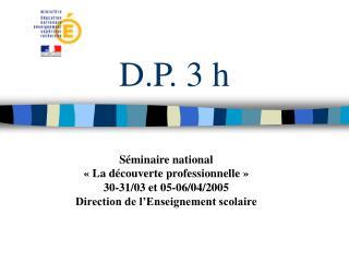 D.P. 3 h