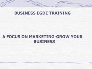 BUSINESS EGDE TRAINING    A FOCUS ON MARKETING-GROW YOUR BUSINESS