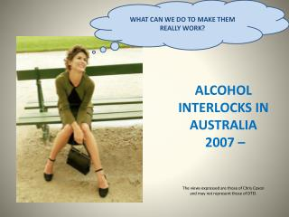 ALCOHOL INTERLOCKS IN AUSTRALIA  2007     The views expressed are those of Chris Coxon   and may not represent those of