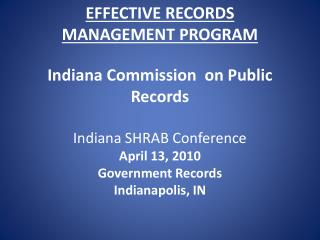 EFFECTIVE RECORDS MANAGEMENT PROGRAM  Indiana Commission  on Public Records  Indiana SHRAB Conference April 13, 2010 Gov