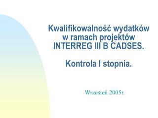 Kwalifikowalnosc wydatk w w ramach projekt w INTERREG III B CADSES.              Kontrola I stopnia.