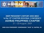 2009 PRESIDENT S REPORT AND MBO to the 12th CHAPTERS REGIONAL CONFERENCE ASHRAE PHILIPPINES CHAPTER 21   23 August, 2009