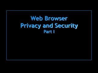 Web Browser Privacy and Security Part I