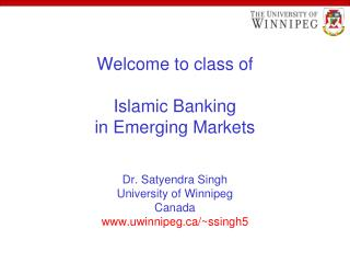 Welcome to class of  Islamic Banking in Emerging Markets   Dr. Satyendra Singh University of Winnipeg Canada uwinnipeg