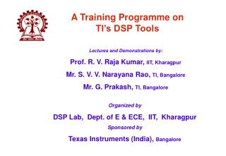 Organized by  DSP Lab,  Dept. of E  ECE,  IIT,  Kharagpur Sponsored by Texas Instruments India, Bangalore