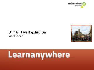 Unit 6: Investigating our  local area