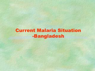 Current Malaria Situation -Bangladesh