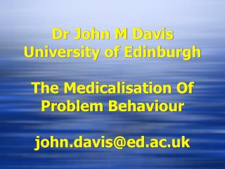 Dr John M Davis  University of Edinburgh  The Medicalisation Of Problem Behaviour   john.davised.ac.uk