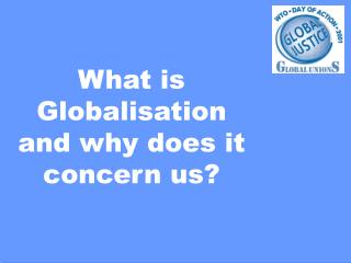 What is Globalisation and why does it concern us