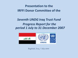 Presentation to the  IRFFI Donor Committee of the   Seventh UNDG Iraq Trust Fund  Progress Report for the period 1 July