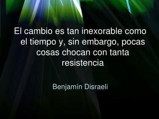 El cambio es tan inexorable como el tiempo y, sin embargo, pocas cosas chocan con tanta resistencia  Benjam n Disraeli