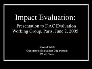 Impact Evaluation:  Presentation to DAC Evaluation Working Group, Paris, June 2, 2005
