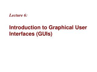 Lecture 6:  Introduction to Graphical User Interfaces GUIs