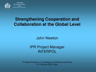 Strengthening Cooperation and Collaboration at the Global Level   John Newton  IPR Project Manager INTERPOL   4th Global