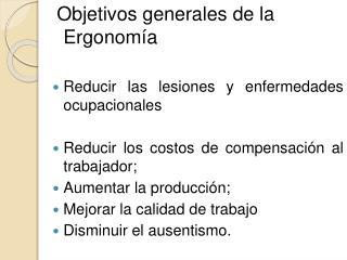 Objetivos generales de la Ergonom a  Reducir las lesiones y enfermedades ocupacionales  Reducir los costos de compensac