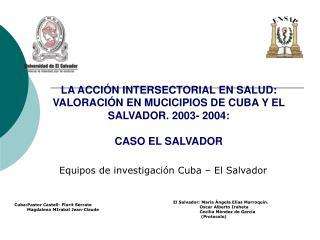 LA ACCI N INTERSECTORIAL EN SALUD: VALORACI N EN MUCICIPIOS DE CUBA Y EL SALVADOR. 2003- 2004:   CASO EL SALVADOR