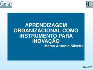 APRENDIZAGEM  ORGANIZACIONAL COMO INSTRUMENTO PARA INOVA  O Marco Antonio Silveira