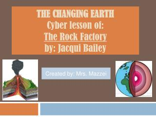 THE CHANGING EARTH   Cyber lesson of: The Rock Factory by: Jacqui Bailey