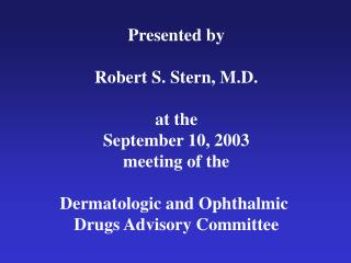 Presented by  Robert S. Stern, M.D.  at the September 10, 2003 meeting of the  Dermatologic and Ophthalmic  Drugs Adviso