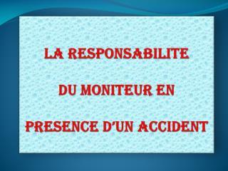 LA RESPONSABILITE   DU MONITEUR EN   PRESENCE D UN ACCIDENT