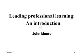 Leading professional learning:   An introduction  John Munro