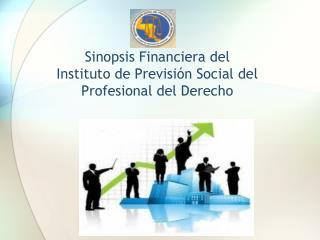 Sinopsis Financiera del  Instituto de Previsi n Social del Profesional del Derecho